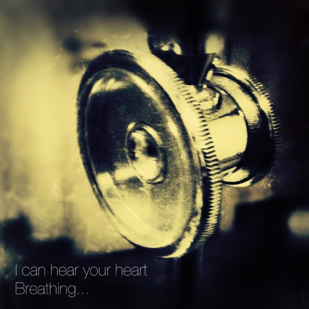 I can hear your heart breathing...